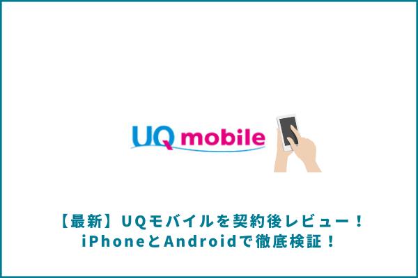 【最新】UQモバイルを契約後レビュー!iPhoneとAndroidで徹底検証!